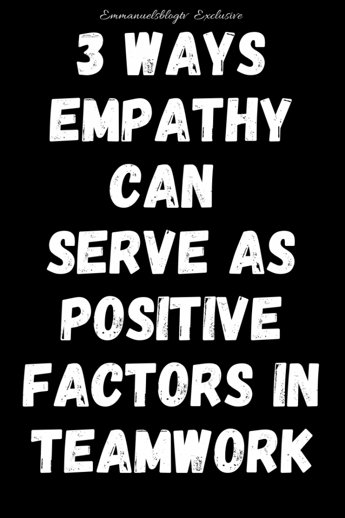 3 Ways Empathy Can Serve As Positive Factors In Teamwork
