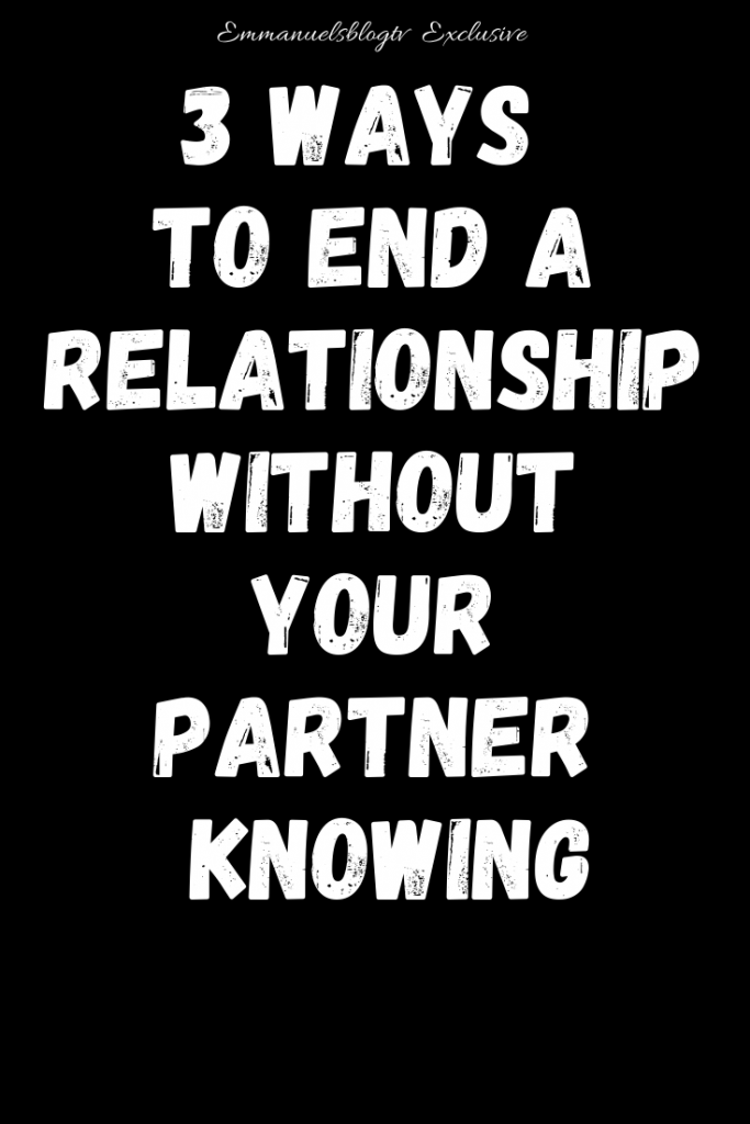 3 Ways To End A Relationship Without Your Partner Knowing