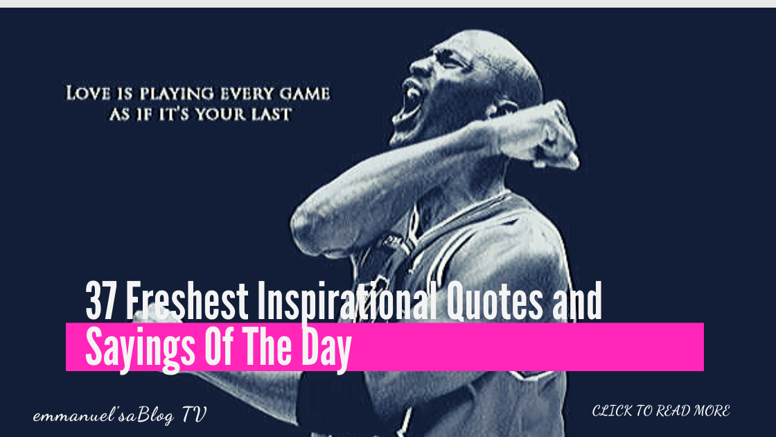 37 Freshest Inspirational Quotes and Sayings Of The Day