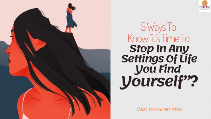 "5 Ways To Know ""it's Time To Stop In Any Settings Of Life You Find Yourself""?"