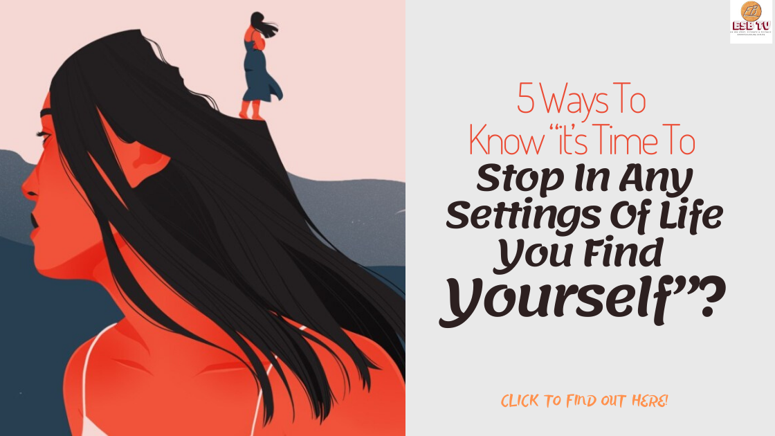 """5 Ways To Know """"it's Time To Stop In Any Settings Of Life You Find Yourself""""?"""
