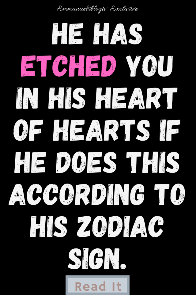 He Has Etched You In His Heart Of Hearts If He Does This According To His Zodiac Sign.