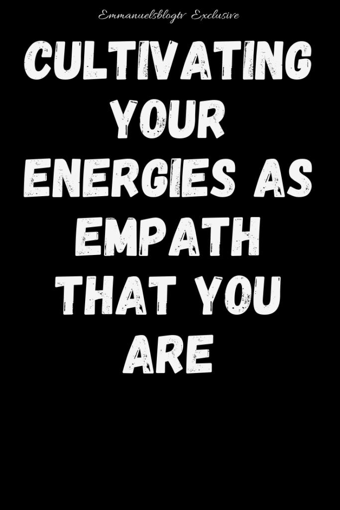 Cultivating Your Energies As Empath That You Are