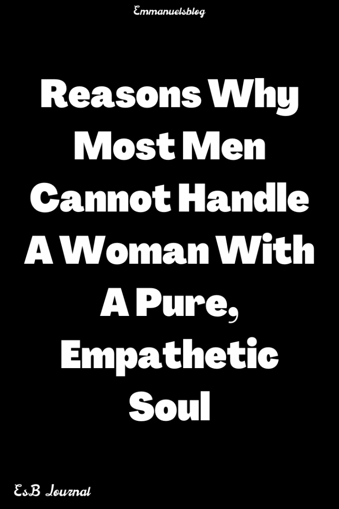 Reasons Why Most Men Cannot Handle A Woman With A Pure, Empathetic Soul