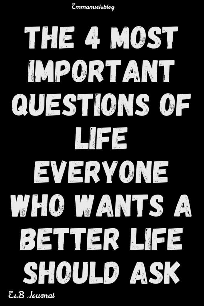The 4 Most Important Questions Of Life Everyone Who Wants A Better Life Should Ask